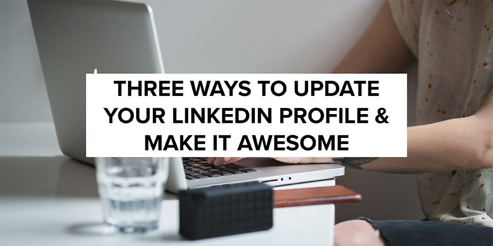 Three Ways to Update Your LinkedIn Profile and Make It